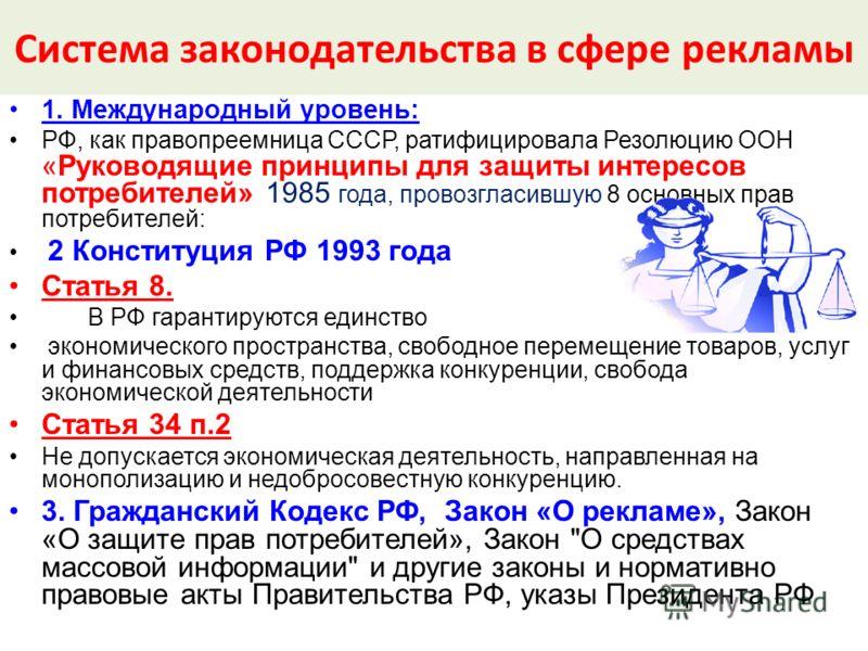 Система законодательства в сфере рекламы 1. Международный уровень: РФ, как правопреемница СССР, ратифицировала Резолюцию ООН «Руководящие принципы для защиты интересов потребителей» 1985 года, провозгласившую 8 основных прав потребителей: 2 Конституц