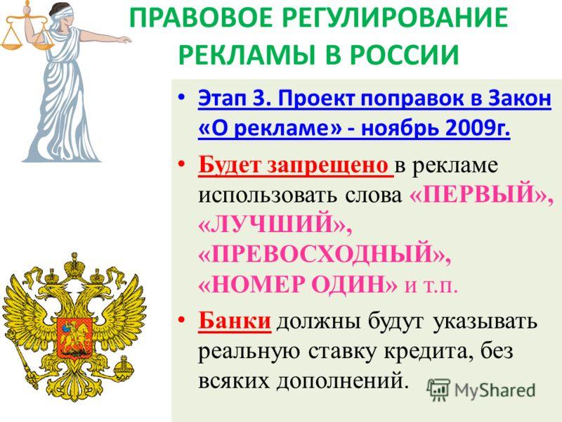 ПРАВОВОЕ РЕГУЛИРОВАНИЕ РЕКЛАМЫ В РОССИИ Этап 3. Проект поправок в Закон «О рекламе» - ноябрь 2009г. Будет запрещено в рекламе использовать слова «ПЕРВЫЙ», «ЛУЧШИЙ», «ПРЕВОСХОДНЫЙ», «НОМЕР ОДИН» и т.п. Банки должны будут указывать реальную ставку кред