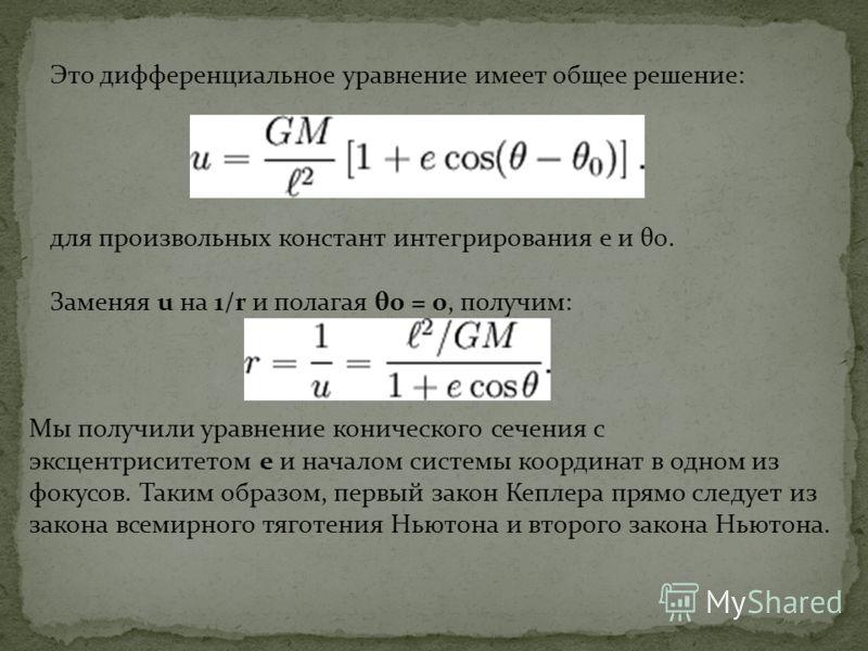 Это дифференциальное уравнение имеет общее решение: для произвольных констант интегрирования e и θ0. Заменяя u на 1/r и полагая θ0 = 0, получим: Мы получили уравнение конического сечения с эксцентриситетом e и началом системы координат в одном из фок