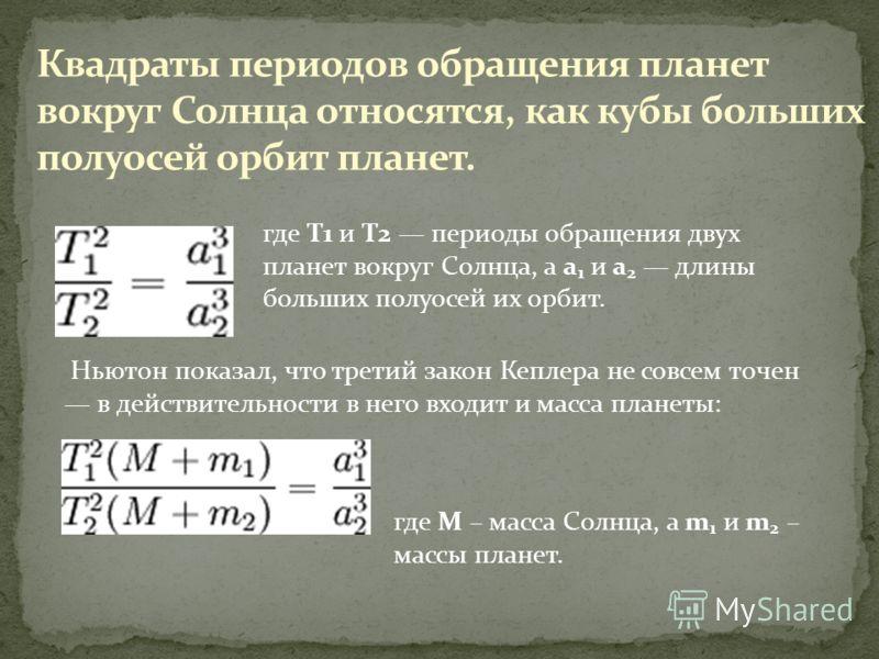 где T1 и T2 периоды обращения двух планет вокруг Солнца, а a 1 и a 2 длины больших полуосей их орбит. Ньютон показал, что третий закон Кеплера не совсем точен в действительности в него входит и масса планеты: где M – масса Солнца, а m 1 и m 2 – массы
