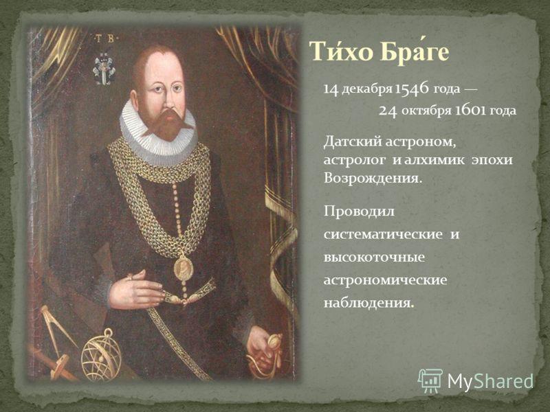 14 декабря 1546 года 24 октября 1601 года Датский астроном, астролог и алхимик эпохи Возрождения. Проводил систематические и высокоточные астрономические наблюдения.