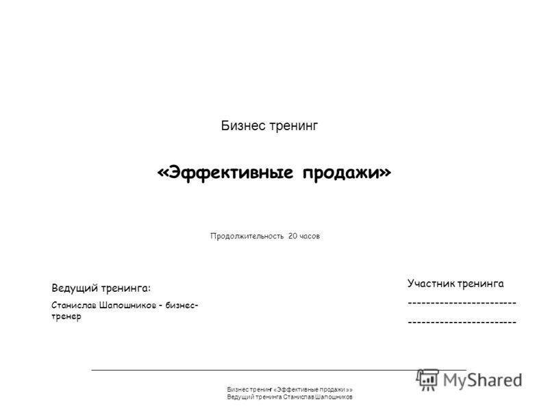Бизнес тренинг «Эффективные продажи »» Ведущий тренинга Станислав Шапошников «Эффективные продажи» Бизнес тренинг Участник тренинга ------------------------ Продолжительность 20 часов Ведущий тренинга: Станислав Шапошников - бизнес- тренер