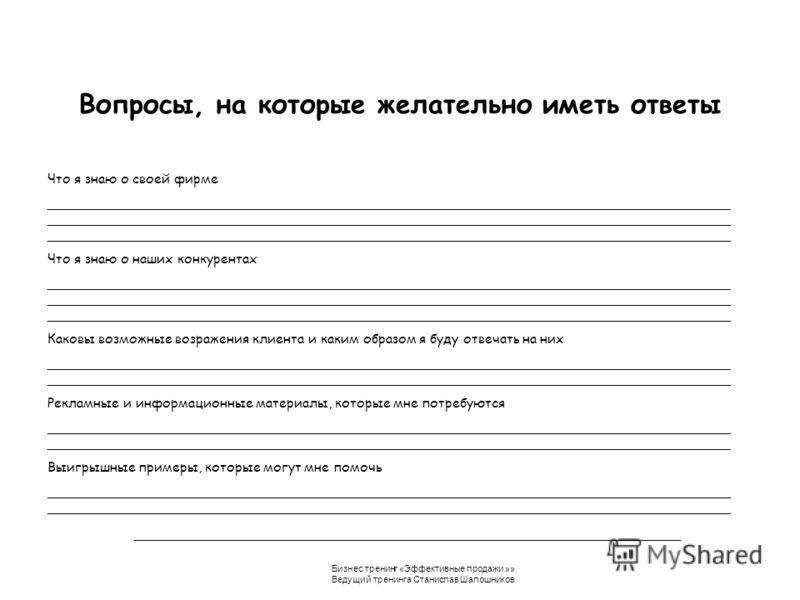 Бизнес тренинг «Эффективные продажи »» Ведущий тренинга Станислав Шапошников Вопросы, на которые желательно иметь ответы Что я знаю о своей фирме __________________________________________________________________________________ _____________________