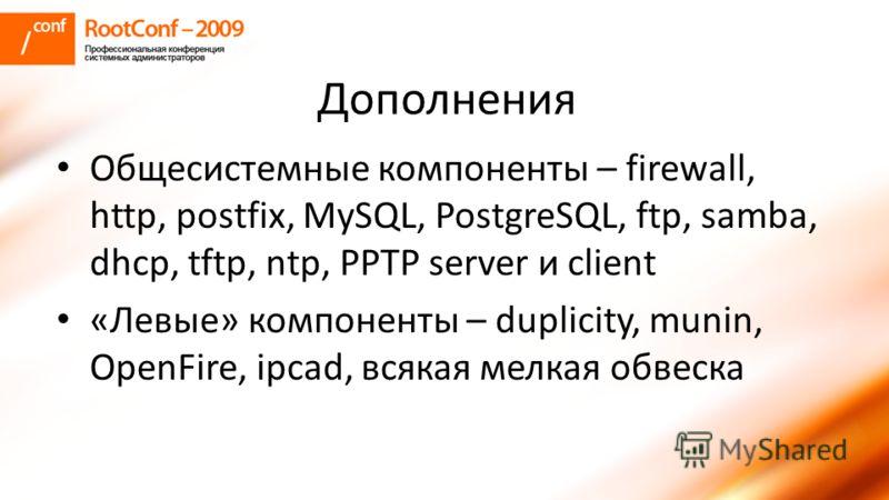 Дополнения Общесистемные компоненты – firewall, http, postfix, MySQL, PostgreSQL, ftp, samba, dhcp, tftp, ntp, PPTP server и client «Левые» компоненты – duplicity, munin, OpenFire, ipcad, всякая мелкая обвеска