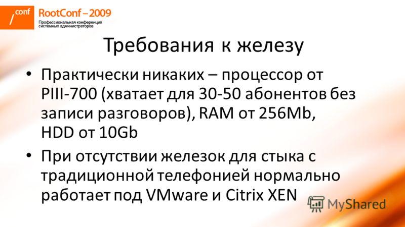 Требования к железу Практически никаких – процессор от PIII-700 (хватает для 30-50 абонентов без записи разговоров), RAM от 256Mb, HDD от 10Gb При отсутствии железок для стыка с традиционной телефонией нормально работает под VMware и Citrix XEN