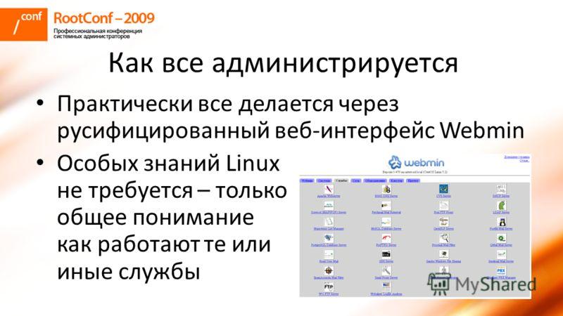 Как все администрируется Практически все делается через русифицированный веб-интерфейс Webmin Особых знаний Linux не требуется – только общее понимание как работают те или иные службы