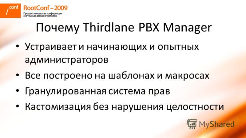 Почему Thirdlane PBX Manager Устраивает и начинающих и опытных администраторов Все построено на шаблонах и макросах Гранулированная система прав Кастомизация без нарушения целостности