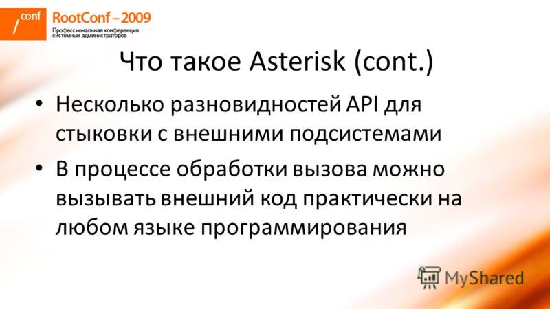 Что такое Asterisk (cont.) Несколько разновидностей API для стыковки с внешними подсистемами В процессе обработки вызова можно вызывать внешний код практически на любом языке программирования