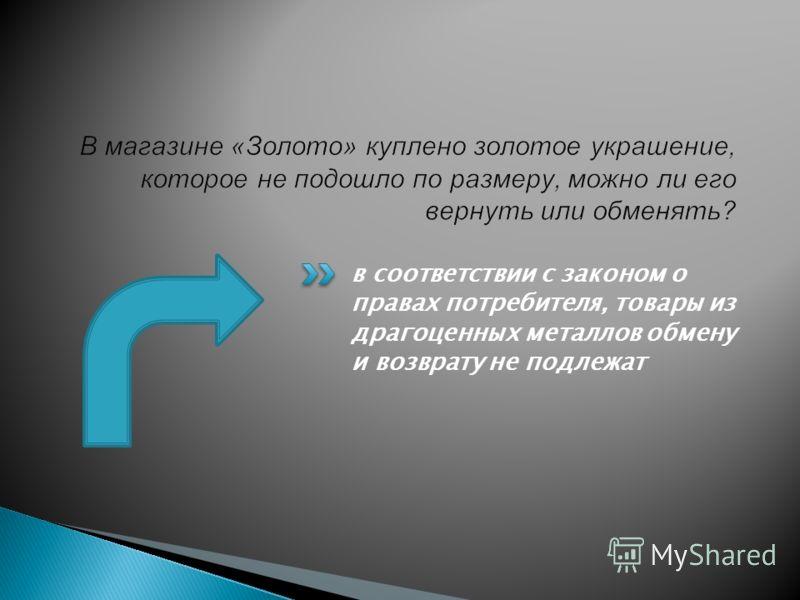 в соответствии с законом о правах потребителя, товары из драгоценных металлов обмену и возврату не подлежат