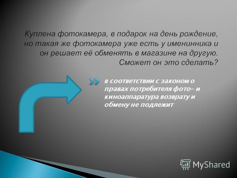 в соответствии с законом о правах потребителя фото- и киноаппаратура возврату и обмену не подлежит