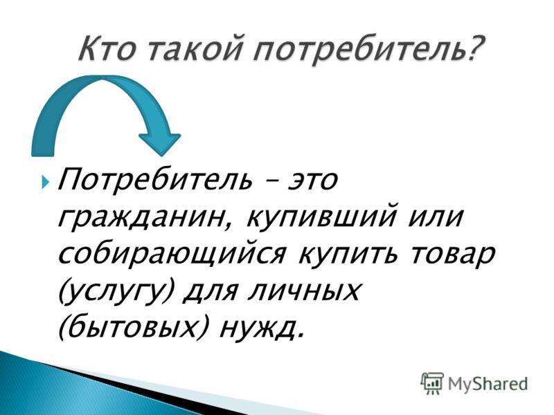 Потребитель – это гражданин, купивший или собирающийся купить товар (услугу) для личных (бытовых) нужд.