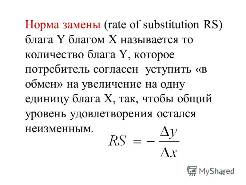 12 Норма замены (rate of substitution RS) блага Y благом X называется то количество блага Y, которое потребитель согласен уступить «в обмен» на увеличение на одну единицу блага X, так, чтобы общий уровень удовлетворения остался неизменным.