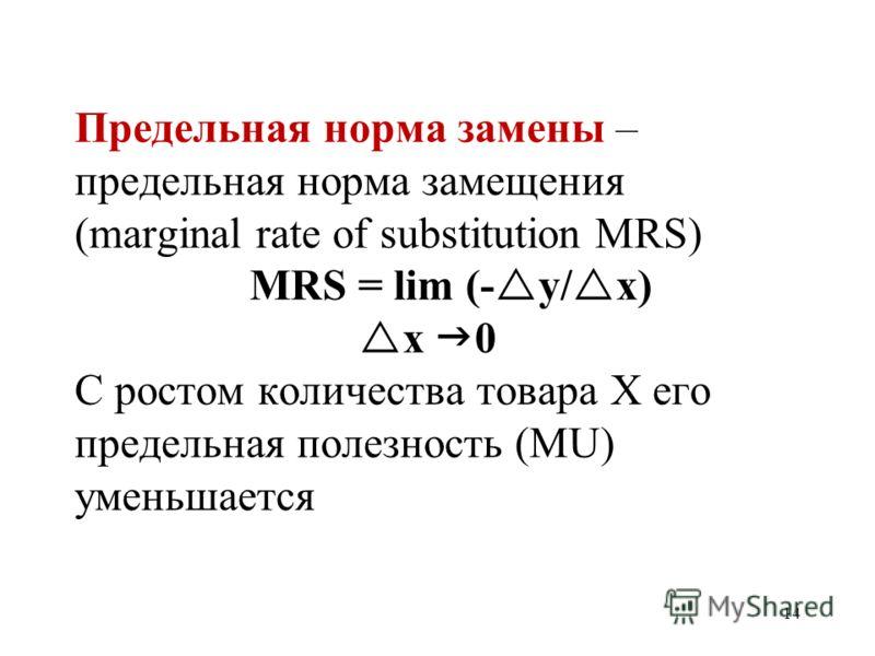14 Предельная норма замены – предельная норма замещения (marginal rate of substitution MRS) MRS = lim (- y/ x) x 0 С ростом количества товара X его предельная полезность (MU) уменьшается