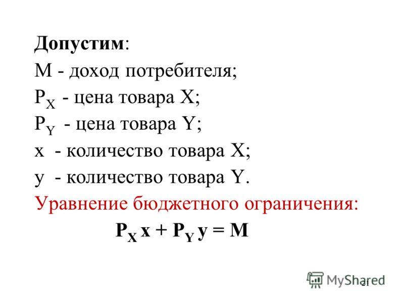 21 Допустим: M - доход потребителя; P X - цена товара X; P Y - цена товара Y; x - количество товара X; y - количество товара Y. Уравнение бюджетного ограничения: P X x + P Y y = M