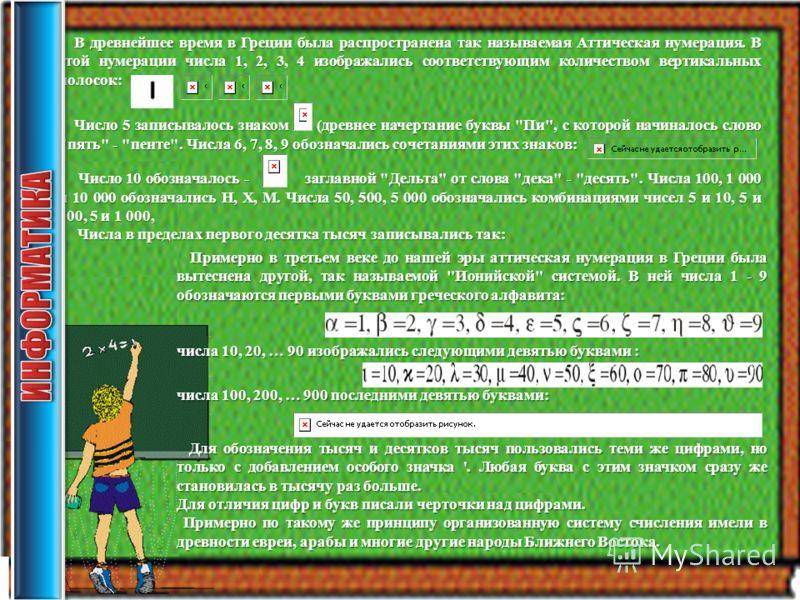 В древнейшее время в Греции была распространена так называемая Аттическая нумерация. В этой нумерации числа 1, 2, 3, 4 изображались соответствующим количеством вертикальных полосок: В древнейшее время в Греции была распространена так называемая Аттич