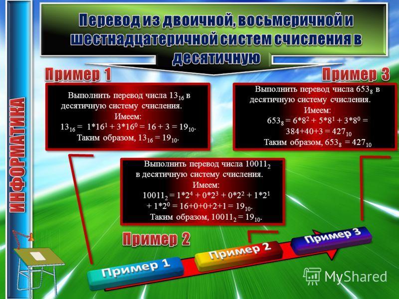 Выполнить перевод числа 13 16 в десятичную систему счисления. Имеем: 13 16 = 1*16 1 + 3*16 0 = 16 + 3 = 19 10. Таким образом, 13 16 = 19 10. Выполнить перевод числа 10011 2 в десятичную систему счисления. Имеем: 10011 2 = 1*2 4 + 0*2 3 + 0*2 2 + 1*2