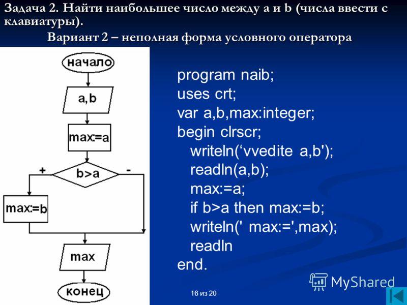 16 из 20 Задача 2. Найти наибольшее число между а и b (числа ввести с клавиатуры). Вариант 2 – неполная форма условного оператора program naib; uses crt; var a,b,max:integer; begin clrscr; writeln(vvedite a,b'); readln(a,b); max:=a; if b>a then max:=