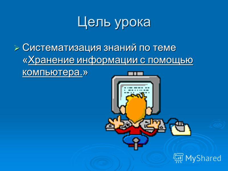 Цель урока Систематизация знаний по теме «Хранение информации с помощью компьютера.» Систематизация знаний по теме «Хранение информации с помощью компьютера.»