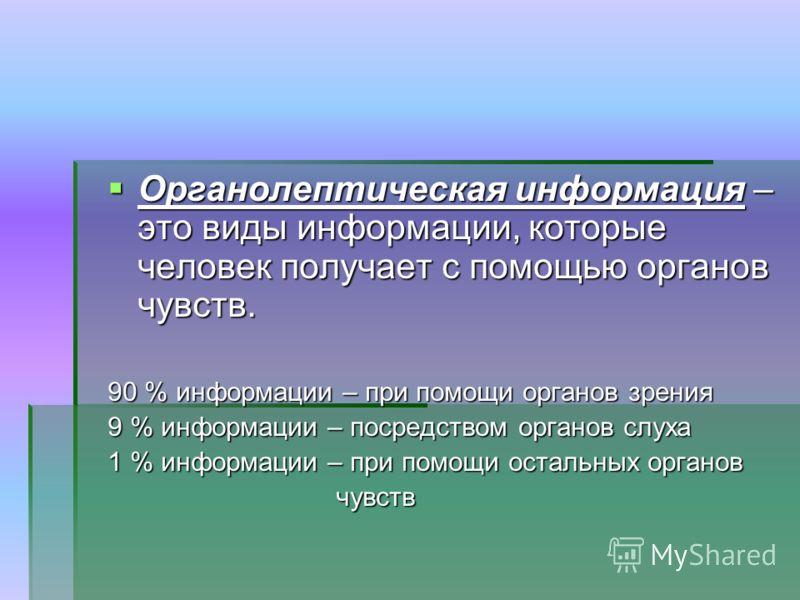 Органолептическая информация – это виды информации, которые человек получает с помощью органов чувств. Органолептическая информация – это виды информации, которые человек получает с помощью органов чувств. 90 % информации – при помощи органов зрения