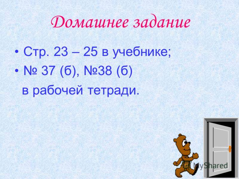 Домашнее задание Стр. 23 – 25 в учебнике; 37 (б), 38 (б) в рабочей тетради.