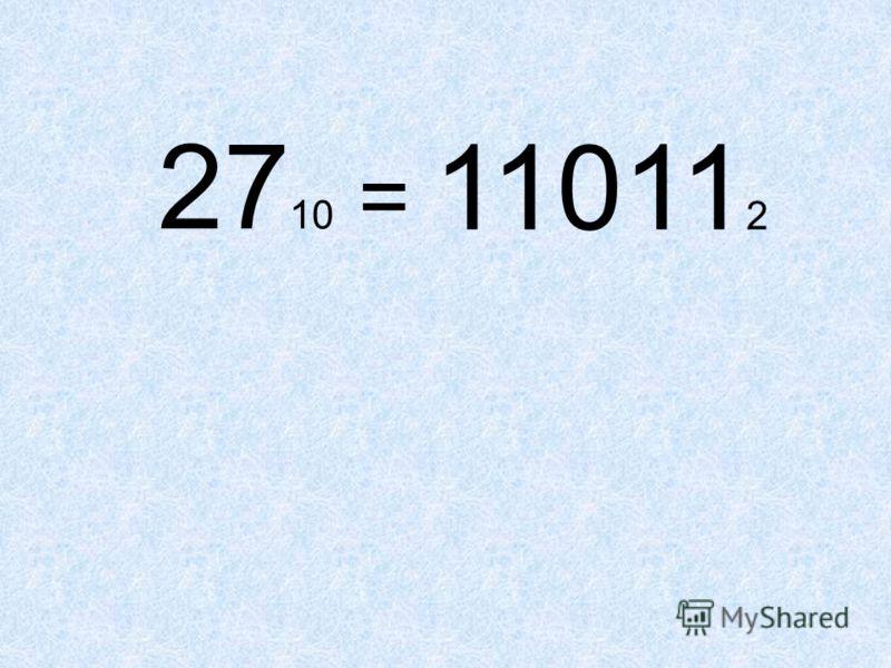 27 10 = 11011 2