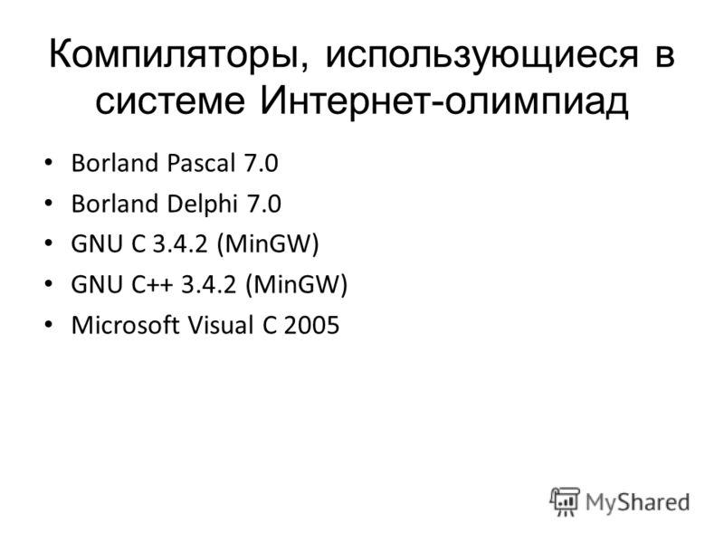 Компиляторы, использующиеся в системе Интернет-олимпиад Borland Pascal 7.0 Borland Delphi 7.0 GNU C 3.4.2 (MinGW) GNU C++ 3.4.2 (MinGW) Microsoft Visual C 2005