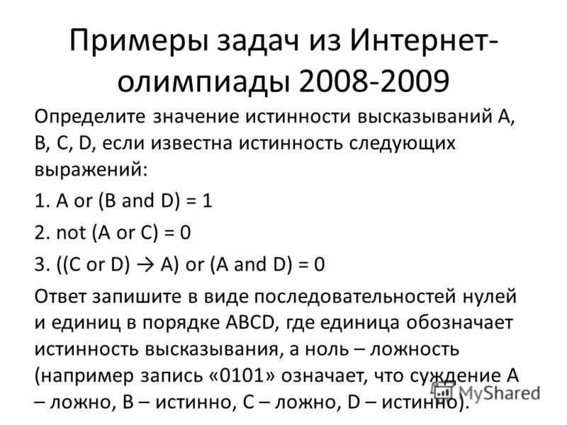 Примеры задач из Интернет- олимпиады 2008-2009 Определите значение истинности высказываний A, B, C, D, если известна истинность следующих выражений: 1. A or (B and D) = 1 2. not (A or C) = 0 3. ((C or D) A) or (A and D) = 0 Ответ запишите в виде посл