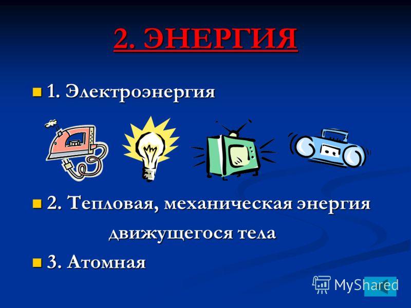 2. ЭНЕРГИЯ 1. Электроэнергия 1. Электроэнергия 2. Тепловая, механическая энергия 2. Тепловая, механическая энергия движущегося тела движущегося тела 3. Атомная 3. Атомная