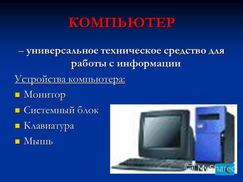 КОМПЬЮТЕР – универсальное техническое средство для работы с информации Устройства компьютера: Монитор Монитор Системный блок Системный блок Клавиатура Клавиатура Мышь Мышь