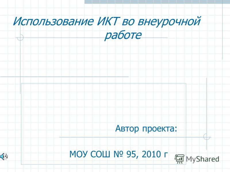 Использование ИКТ во внеурочной работе Автор проекта: МОУ СОШ 95, 2010 г