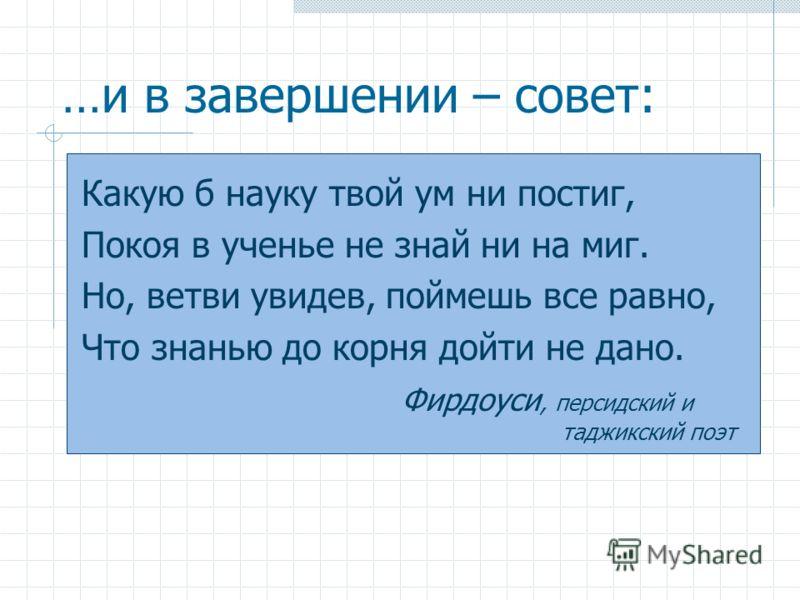 …и в завершении – совет: Какую б науку твой ум ни постиг, Покоя в ученье не знай ни на миг. Но, ветви увидев, поймешь все равно, Что знанью до корня дойти не дано. Фирдоуси, персидский и таджикский поэт