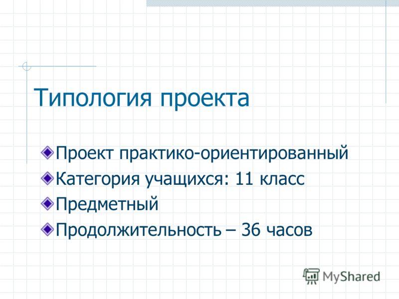 Типология проекта Проект практико-ориентированный Категория учащихся: 11 класс Предметный Продолжительность – 36 часов