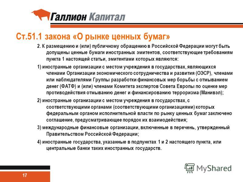 Ст.51.1 закона «О рынке ценных бумаг» 2. К размещению и (или) публичному обращению в Российской Федерации могут быть допущены ценные бумаги иностранных эмитентов, соответствующие требованиям пункта 1 настоящей статьи, эмитентами которых являются: 1)