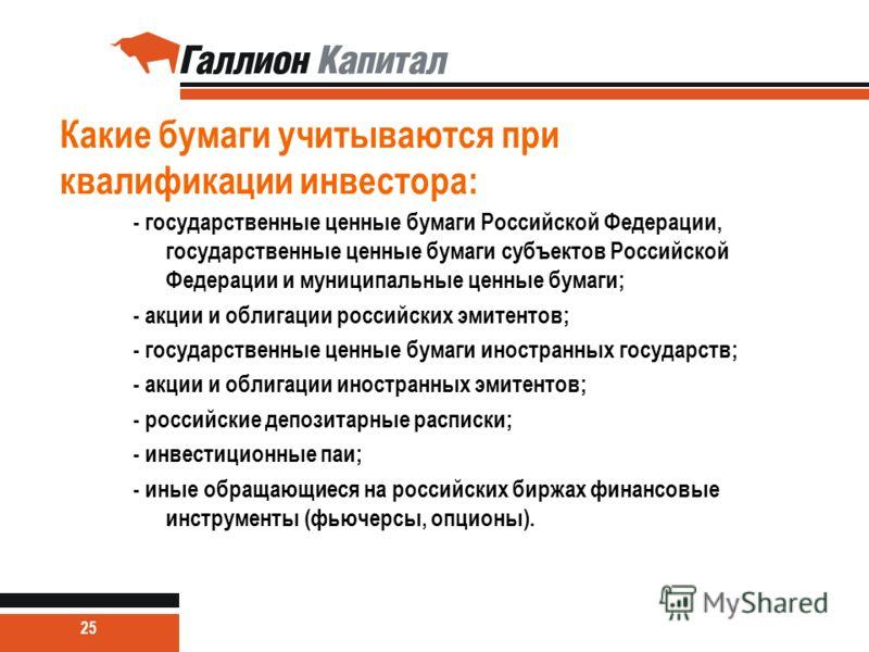 Какие бумаги учитываются при квалификации инвестора: - государственные ценные бумаги Российской Федерации, государственные ценные бумаги субъектов Российской Федерации и муниципальные ценные бумаги; - акции и облигации российских эмитентов; - государ