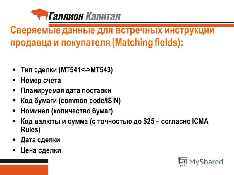 33 Сверяемые данные для встречных инструкций продавца и покупателя (Matching fields): Тип сделки (MT541 MT543) Номер счета Планируемая дата поставки Код бумаги (common code/ISIN) Номинал (количество бумаг) Код валюты и сумма (с точностью до $25 – сог