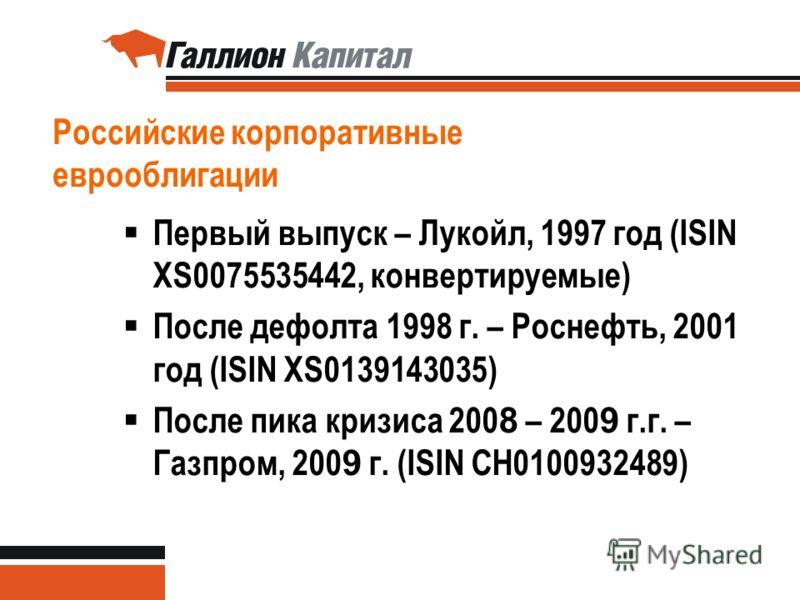 Российские корпоративные еврооблигации Первый выпуск – Лукойл, 1997 год (ISIN XS0075535442, конвертируемые) После дефолта 1998 г. – Роснефть, 2001 год (ISIN XS0139143035) После пика кризиса 200 8 – 200 9 г.г. – Газпром, 200 9 г. (ISIN CH0100932489)