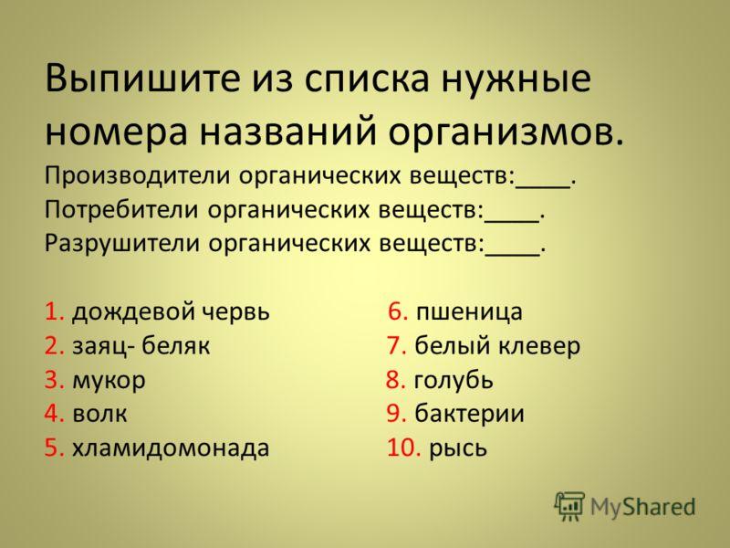 Выпишите из списка нужные номера названий организмов. Производители органических веществ:____. Потребители органических веществ:____. Разрушители органических веществ:____. 1. дождевой червь 6. пшеница 2. заяц- беляк 7. белый клевер 3. мукор 8. голуб