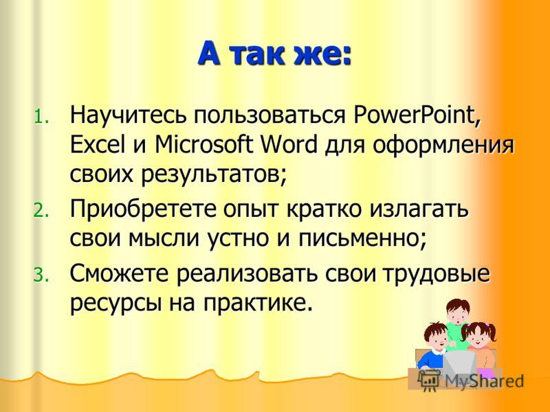 А так же: 1. Н аучитесь пользоваться PowerPoint, Excel и Microsoft Word для оформления своих результатов; 2. П риобретете опыт кратко излагать свои мысли устно и письменно; 3. С можете реализовать свои трудовые ресурсы на практике.