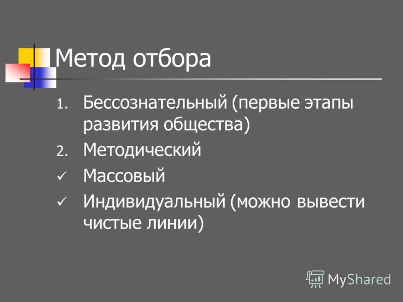 Метод отбора 1. Бессознательный (первые этапы развития общества) 2. Методический Массовый Индивидуальный (можно вывести чистые линии)