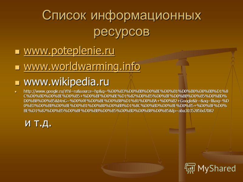 Список информационных ресурсов www.poteplenie.ru www.poteplenie.ru www.poteplenie.ru www.worldwarming.info www.worldwarming.info www.worldwarming.info www.wikipedia.ru www.wikipedia.ru http://www.google.ru/#hl=ru&source=hp&q=%D0%B3%D0%BB%D0%BE%D0%B1%