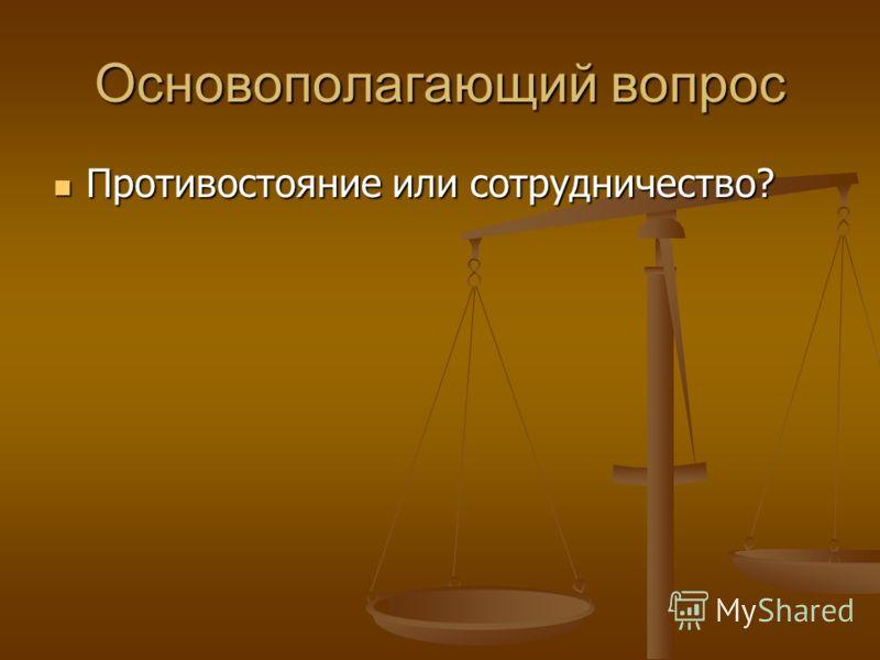 Основополагающий вопрос Противостояние или сотрудничество? Противостояние или сотрудничество?