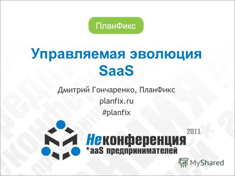 Управляемая эволюция SaaS Дмитрий Гончаренко, ПланФикс planfix.ru #planfix