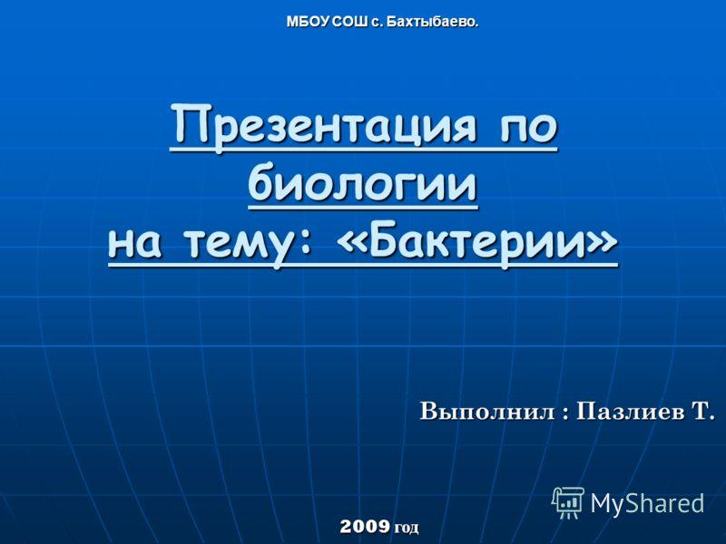 Презентация по биологии на тему: «Бактерии» Выполнил : Пазлиев Т. МБОУ СОШ с. Бахтыбаево. МБОУ СОШ с. Бахтыбаево. 2009 год 2009 год