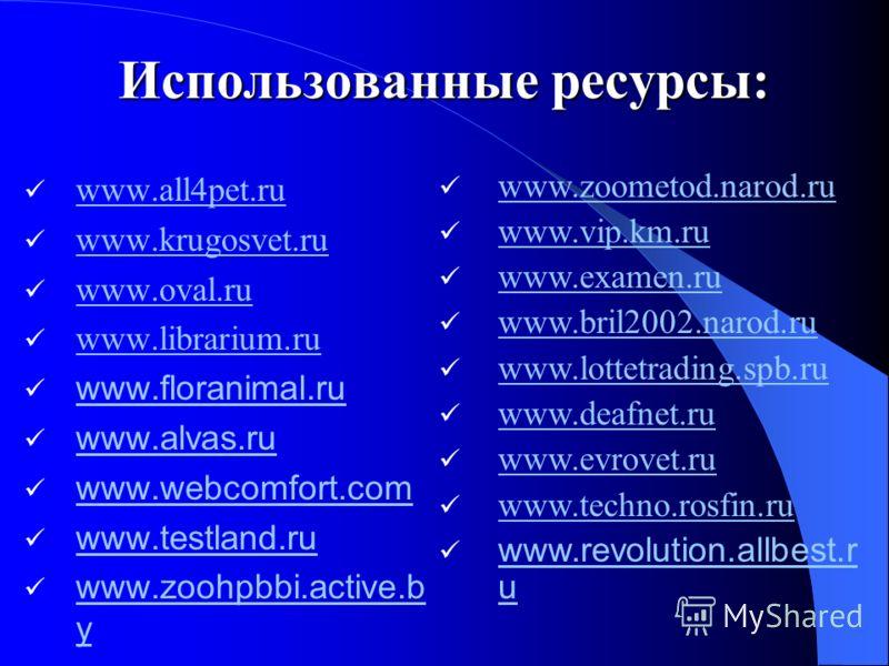 Использованные ресурсы: www.all4pet.ru www.all4pet.ru www.krugosvet.ru www.oval.ru www.librarium.ru www.floranimal.ru www.alvas.ru www.webcomfort.com www.testland.ru www.zoohpbbi.active.b y www.zoohpbbi.active.b y www.zoometod.narod.ru www.vip.km.ru