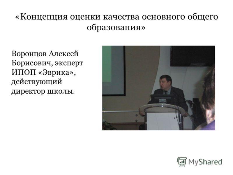 «Концепция оценки качества основного общего образования» Воронцов Алексей Борисович, эксперт ИПОП «Эврика», действующий директор школы.