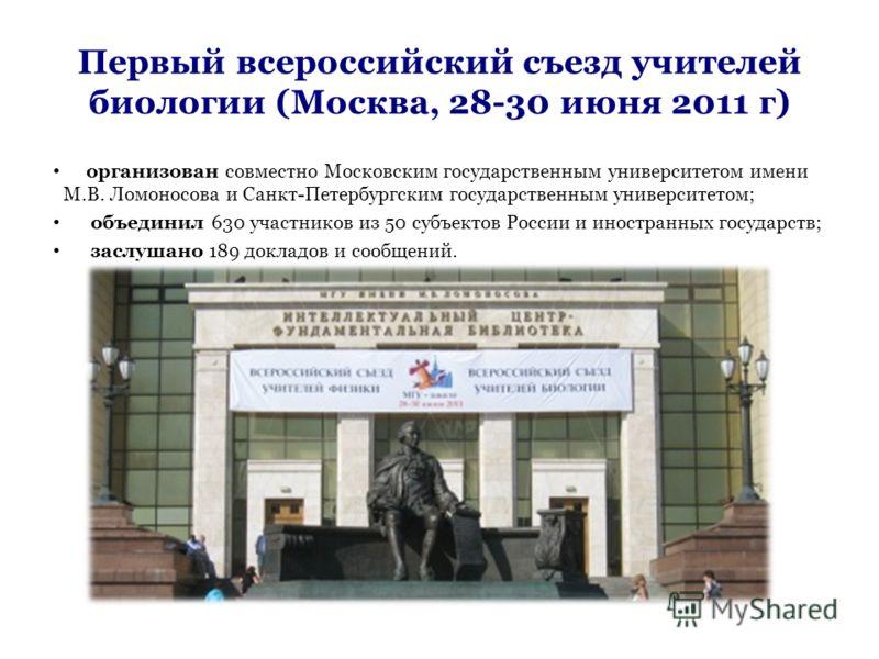 Первый всероссийский съезд учителей биологии (Москва, 28-30 июня 2011 г) организован совместно Московским государственным университетом имени М.В. Ломоносова и Санкт-Петербургским государственным университетом; объединил 630 участников из 50 субъекто