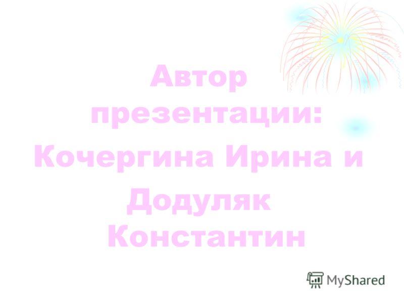Автор презентации: Кочергина Ирина и Додуляк Константин