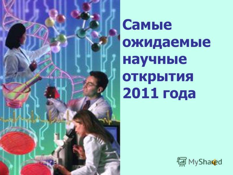 Самые ожидаемые научные открытия 2011 года