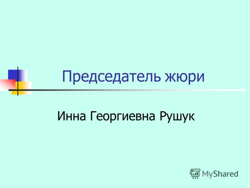 Председатель жюри Инна Георгиевна Рушук