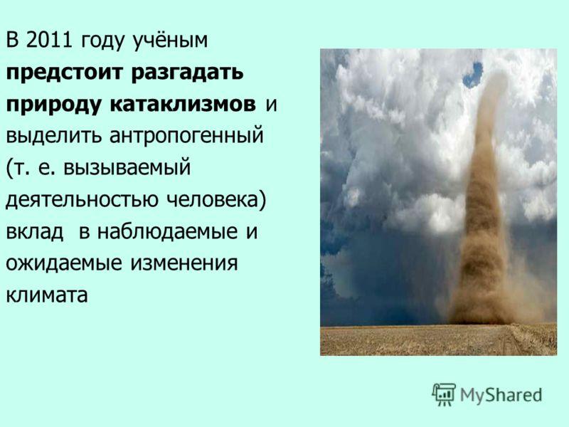 В 2011 году учёным предстоит разгадать природу катаклизмов и выделить антропогенный (т. е. вызываемый деятельностью человека) вклад в наблюдаемые и ожидаемые изменения климата